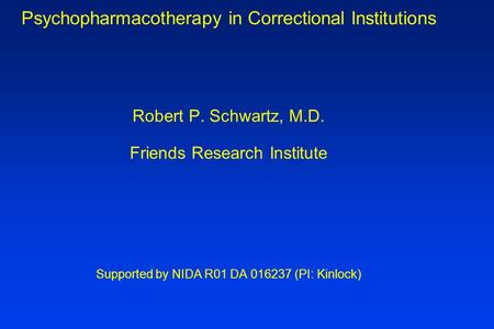 Psychopharmacotherapy in Correctional Institutions Robert P. Schwartz, M.D. Friends Research Institute Supported by NIDA R01 DA 016237 (PI: Kinlock)