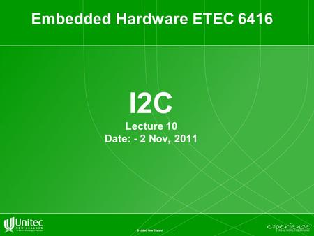 1 © Unitec New Zealand I2C Lecture 10 Date: - 2 Nov, 2011 Embedded Hardware ETEC 6416.