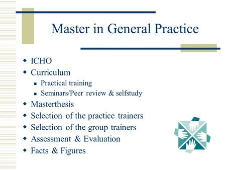 Master in General Practice  ICHO  Curriculum Practical training Seminars/Peer review & selfstudy  Masterthesis  Selection of the practice trainers.