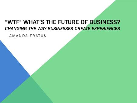 """WTF"" WHAT'S THE FUTURE OF BUSINESS? CHANGING THE WAY BUSINESSES CREATE EXPERIENCES AMANDA FRATUS."