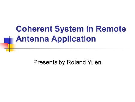 Presents by Roland Yuen Coherent System in Remote Antenna Application.