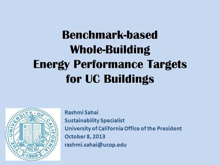 Benchmark-based Whole-Building Energy Performance Targets for UC Buildings Rashmi Sahai Sustainability Specialist University of California Office of the.
