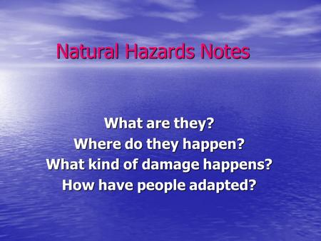 Natural Hazards Notes What are they? Where do they happen? What kind of damage happens? How have people adapted?