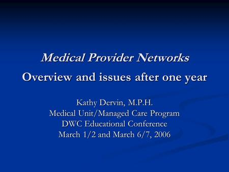 Medical Provider Networks Overview and issues after one year Kathy Dervin, M.P.H. Medical Unit/Managed Care Program DWC Educational Conference March 1/2.