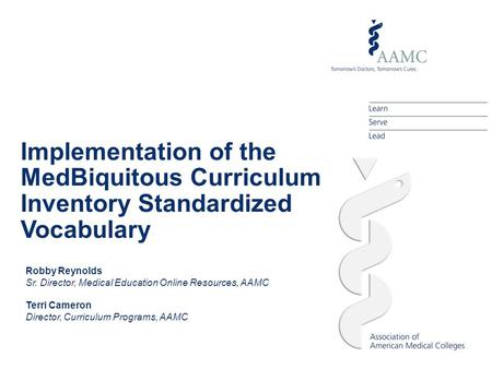 Implementation of the MedBiquitous Curriculum Inventory Standardized Vocabulary Robby Reynolds Sr. Director, Medical Education Online Resources, AAMC Terri.