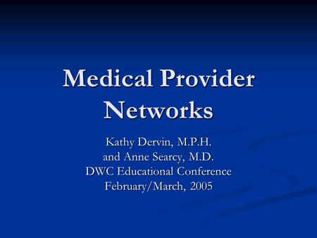 Medical Provider Networks Kathy Dervin, M.P.H. and Anne Searcy, M.D. DWC Educational Conference February/March, 2005.