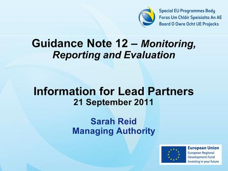 Guidance Note 12 – Monitoring, Reporting and Evaluation Information for Lead Partners 21 September 2011 Sarah Reid Managing Authority.