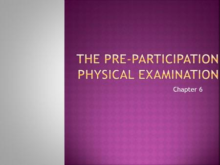 Chapter 6.  Over the years, the PPE has gone from a cursory examination to a comprehensive overall assessment of an athlete's health and ability to perform.