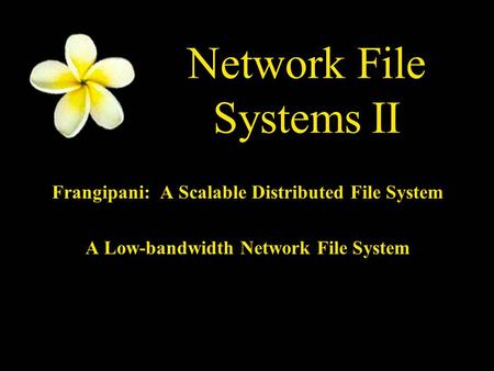Network File Systems II Frangipani: A Scalable Distributed File System A Low-bandwidth Network File System.