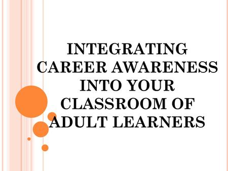 INTEGRATING CAREER AWARENESS INTO YOUR CLASSROOM OF ADULT LEARNERS.