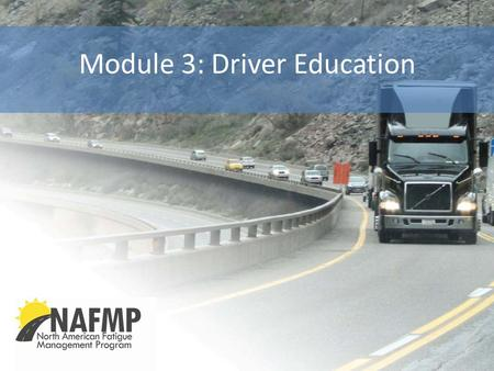 Module 3: Driver Education. Introduction NAFMP | North American Fatigue <strong>Management</strong> Program Copyright © 2012 3 Introduction to Module Topics: North American.