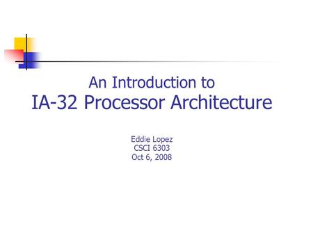An Introduction to IA-32 Processor Architecture Eddie Lopez CSCI 6303 Oct 6, 2008.