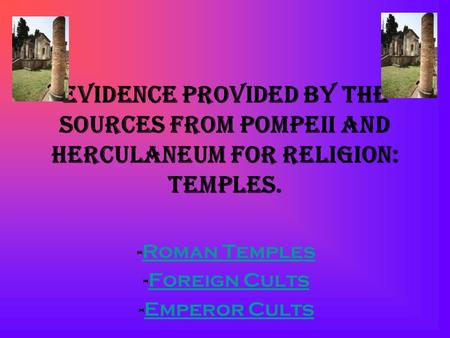 Evidence Provided by the sources from Pompeii and Herculaneum for religion: Temples. -Roman TemplesRoman Temples -Foreign CultsForeign Cults -Emperor CultsEmperor.