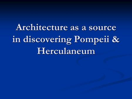 Architecture as a source in discovering Pompeii & Herculaneum.