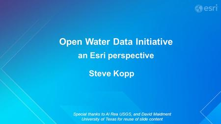 Open Water Data Initiative an Esri perspective Special thanks to Al Rea USGS, and David Maidment University of Texas for reuse of slide content Steve Kopp.