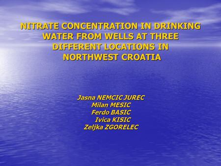 NITRATE CONCENTRATION IN DRINKING WATER FROM WELLS AT THREE DIFFERENT LOCATIONS IN NORTHWEST CROATIA Jasna NEMCIC JUREC Milan MESIC Ferdo BASIC Ivica KISIC.