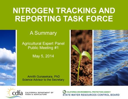 NITROGEN TRACKING AND REPORTING TASK FORCE A Summary Agricultural Expert Panel Public Meeting #1 May 5, 2014 Amrith Gunasekara, PhD Science Advisor to.