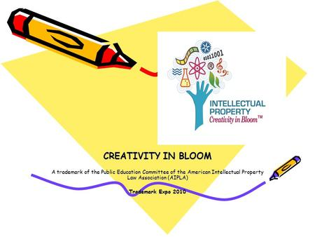 CREATIVITY IN BLOOM A trademark of the Public Education Committee of the American Intellectual Property Law Association (AIPLA) Trademark Expo 2010.