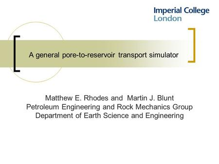 A general pore-to-reservoir transport simulator Matthew E. Rhodes and Martin J. Blunt Petroleum Engineering and Rock Mechanics Group Department of Earth.
