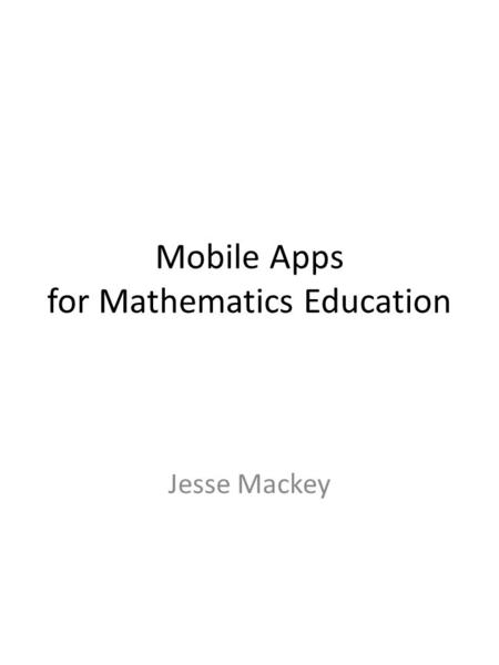 Mobile Apps for Mathematics Education Jesse Mackey.