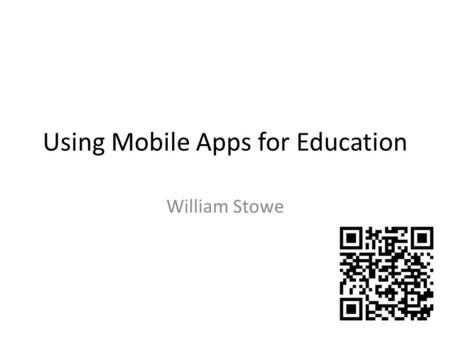 Using Mobile Apps for Education William Stowe. What are Apps? Online apps – basically web pages – interaction designed specifically for small screens.