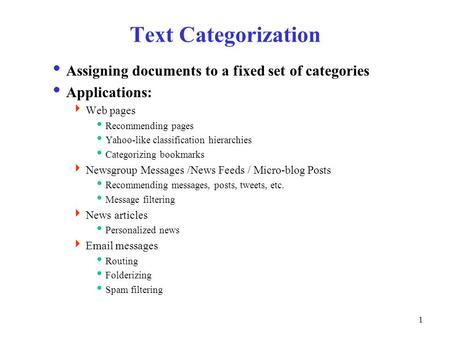 1 Text Categorization  Assigning documents to a fixed set of categories  Applications:  Web pages  Recommending pages  Yahoo-like classification hierarchies.