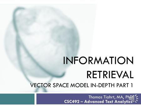 INFORMATION RETRIEVAL VECTOR SPACE MODEL IN-DEPTH PART 1 Thomas Tiahrt, MA, PhD CSC492 – Advanced Text Analytics.