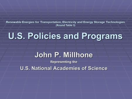 Renewable Energies for Transportation, Electricity and Energy Storage Technologies (Round Table 3) U.S. Policies and Programs John P. Millhone Representing.