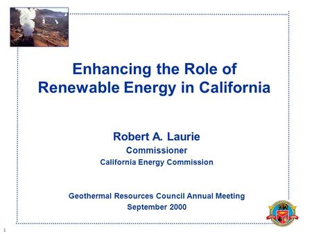 1 Enhancing the Role of Renewable Energy in California Robert A. Laurie Commissioner California Energy Commission Geothermal Resources Council Annual Meeting.