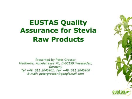 EUSTAS Quality Assurance for Stevia Raw Products Presented by Peter Grosser MedHerbs, Aunelstrasse 70, D-65199 Wiesbaden, Germany Tel +49 611 2046901,