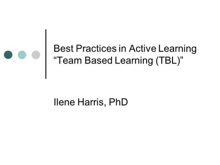 "Best Practices in Active Learning ""Team Based Learning (TBL)"" Ilene Harris, PhD."