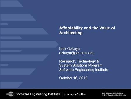Ipek Ozkaya, COCOMO Forum © 2012 Carnegie Mellon University Affordability and the Value of Architecting Ipek Ozkaya Research, Technology.