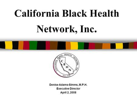 California Black Health Network, Inc. Denise Adams-Simms, M.P.H. Executive Director April 2, 2008.