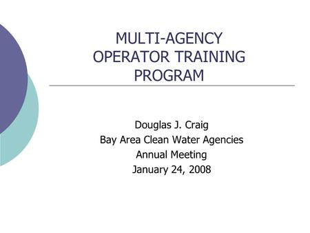 MULTI-AGENCY OPERATOR TRAINING PROGRAM Douglas J. Craig Bay Area Clean Water Agencies Annual Meeting January 24, 2008.