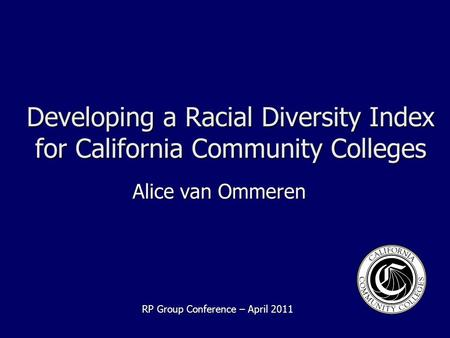 Developing a Racial Diversity Index for California Community Colleges Alice van Ommeren RP Group Conference – April 2011.