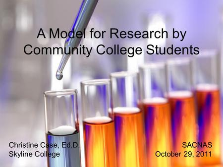 A Model for Research by Community College Students Christine Case, Ed.D.SACNAS Skyline CollegeOctober 29, 2011.