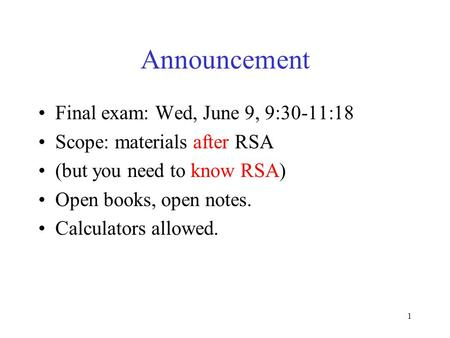 Announcement Final exam: Wed, June 9, 9:30-11:18 Scope: materials after RSA (but you need to know RSA) Open books, open notes. Calculators allowed. 1.