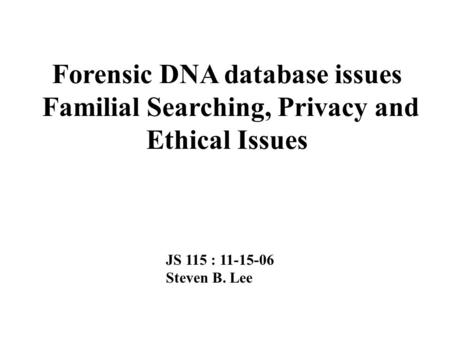 Forensic DNA database issues Familial Searching, Privacy and Ethical Issues JS 115 : 11-15-06 Steven B. Lee.