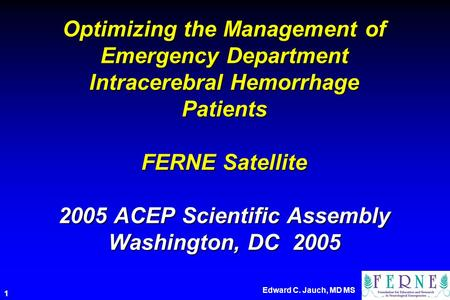 Edward C. Jauch, MD MS 1 Optimizing the Management of Emergency Department Intracerebral Hemorrhage Patients FERNE Satellite 2005 ACEP Scientific Assembly.