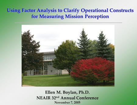 1 Using Factor Analysis to Clarify Operational Constructs for Measuring Mission Perception Ellen M. Boylan, Ph.D. NEAIR 32 nd Annual Conference November.