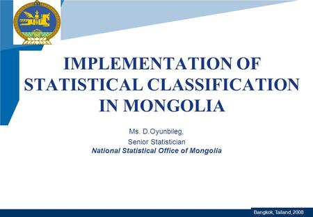Company LOGO www.company.com IMPLEMENTATION OF STATISTICAL CLASSIFICATION IN MONGOLIA Ms. D.Oyunbileg, Senior Statistician National Statistical Office.