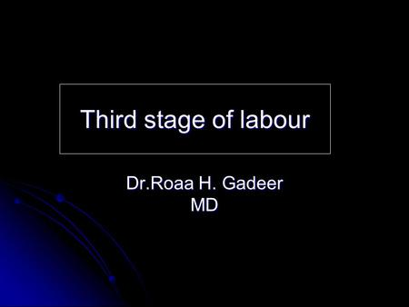 Third stage of labour Dr.Roaa H. Gadeer MD. Definition commences with the delivery of the fetus and ends with delivery of the placenta and its attached.