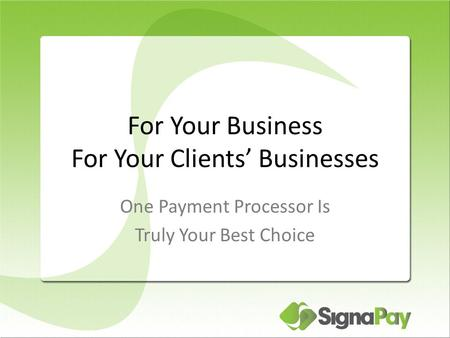 For Your Business For Your Clients' Businesses One Payment Processor Is Truly Your Best Choice.