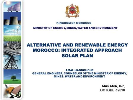 MINISTRY OF ENERGY, MINES, WATER AND ENVIRONMENT KINGDOM OF MOROCCO ALTERNATIVE AND RENEWABLE ENERGY MOROCCO: INTEGRATED APPROACH SOLAR PLAN MANAMA, 6-7,