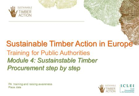 Sustainable Timber Action in Europe Training for Public Authorities Module 4: Sustainstable Timber Procurement step by step PA training and raising awareness.