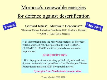 Tetuan May 8th, 2002 FIER M a y 2 0 1 2 Morocco's renewable energies for defence against desertification Gerhard Knies*, Abdelaziz Bennouna** *Hamburg.