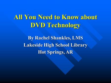 All You Need to Know about DVD Technology By Rachel Shankles, LMS Lakeside High School Library Hot Springs, AR.