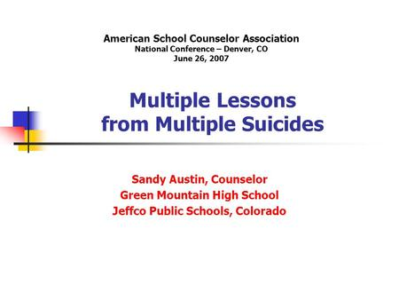 Multiple Lessons from Multiple Suicides Sandy Austin, Counselor Green Mountain High School Jeffco Public Schools, Colorado American School Counselor Association.