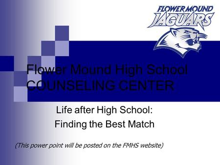 (This power point will be posted on the FMHS website) Flower Mound High School COUNSELING CENTER Life after High School: Finding the Best Match.