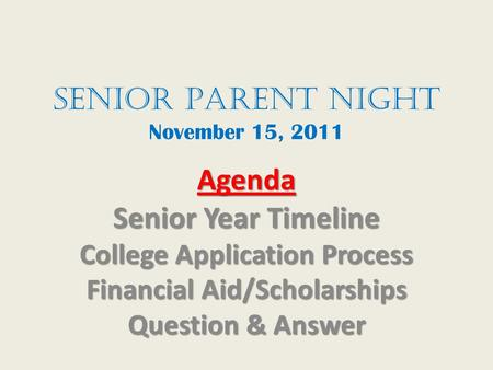 Senior Parent Night November 15, 2011 Agenda Senior Year Timeline College Application Process Financial Aid/Scholarships Question & Answer.
